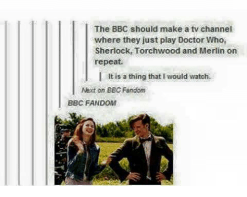 tv channel: The BBC should make a tv channel  where they just play Doctor Who,  Sherlock, Torchwood and Merlin on  repeat.  It is a thing that I would watch.  Next on BBC Fandom  BBC FANDOM