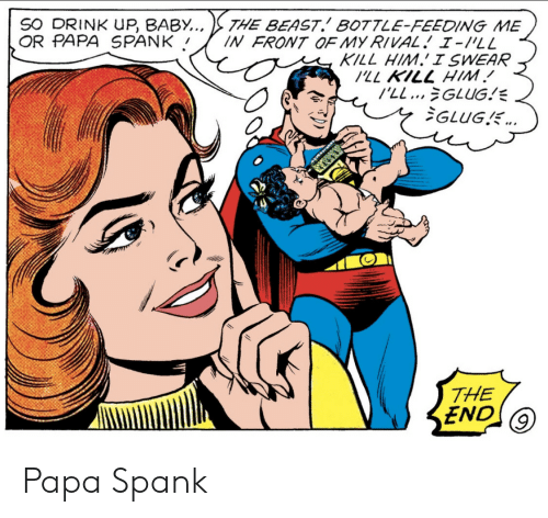 spank: THE BEAST.' BOTTLE-FEEDING ME  IN FRONT OF MY RIVAL. 1-/'LL  KILL HIM. I SWEAR  SO DRINK UP, BABY..  OR PAPA SPANK  WIH 771 77/  l'LL...GLUG!  GLUGE.  THE  END Papa Spank