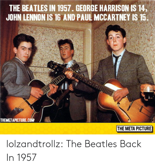 The Beatles: THE BEATLES IN 1957. GEORGE HARRISON IS 14,  JOHN LENNON IS 16 AND PAUL MCCARTNEY IS 15.  THEMETAPICTURE.cOM  THE META PICTURE lolzandtrollz:  The Beatles Back In 1957