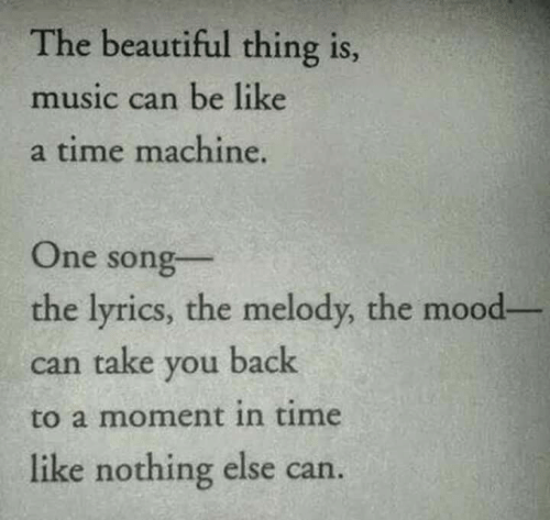 Beautiful Thing: The beautiful thing is  music can be like  a time machine.  One song  the lyrics, the melody, the mood-  can take you back  to a moment in time  like nothing else can.