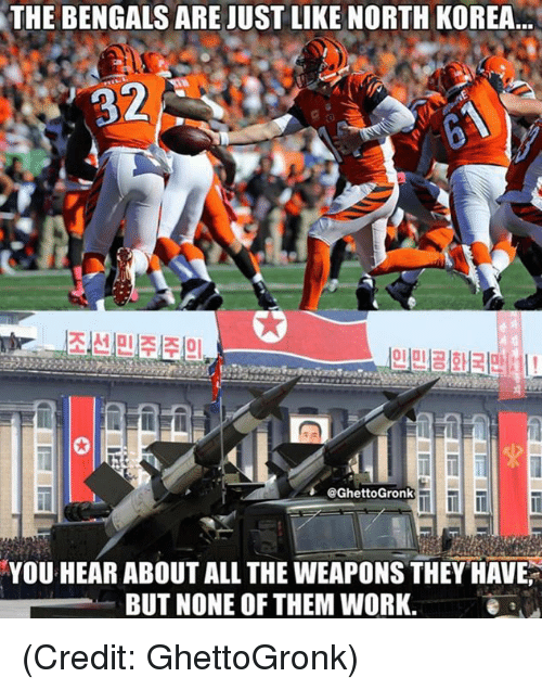 Nfl, North Korea, and Work: THE BENGALS ARE JUST LIKE NORTH KOREA  2  @GhettoGronk  YOU HEAR ABOUT ALL THE WEAPONS THEY HAVE  BUT NONE OF THEM WORK.e a (Credit: GhettoGronk)