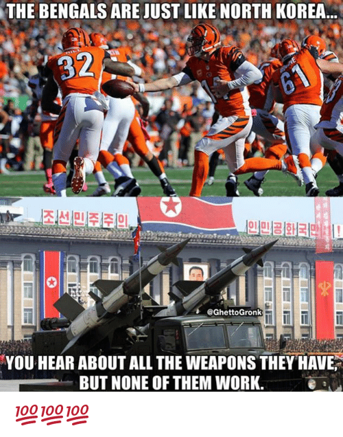 Nfl, North Korea, and Work: THE BENGALS ARE JUST LIKE NORTH KOREA  32  0  @GhettoGronk  YOU HEAR ABOUT ALL THE WEAPONS THEY HAVE  BUT NONE OF THEM WORK.e a 💯💯💯
