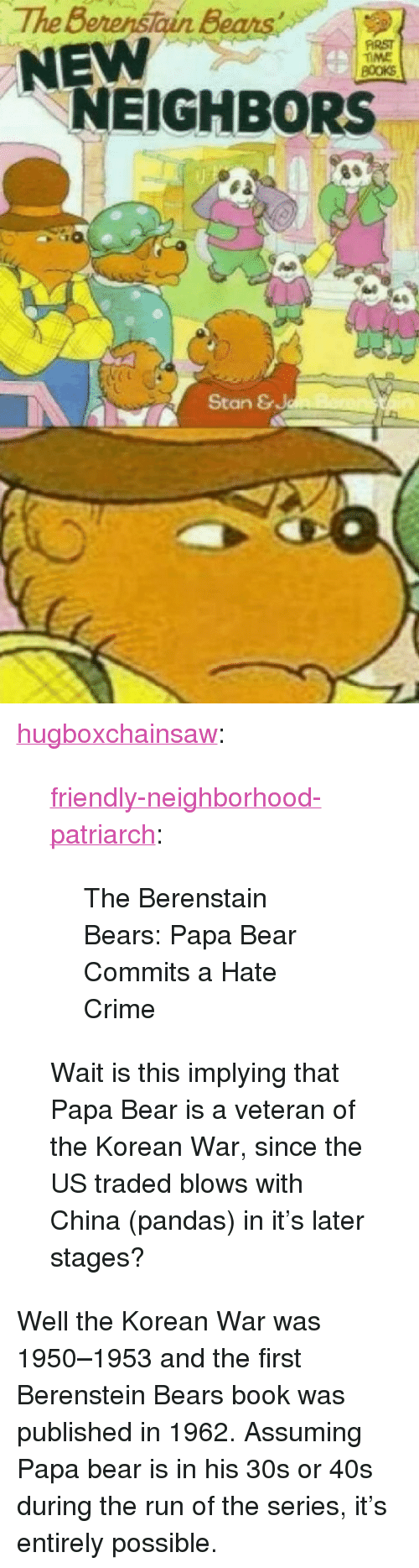 "Berenstain Bears, Crime, and Run: The Berenstain Bears  NEW  FİRST  TIME  NEIGHBORS  4  Stan & <p><a href=""https://hugboxchainsaw.tumblr.com/post/174255281867/friendly-neighborhood-patriarch-the-berenstain"" class=""tumblr_blog"">hugboxchainsaw</a>:</p>  <blockquote><p><a href=""http://friendly-neighborhood-patriarch.tumblr.com/post/173865249382/the-berenstain-bears-papa-bear-commits-a-hate"" class=""tumblr_blog"">friendly-neighborhood-patriarch</a>:</p> <blockquote><p>The Berenstain Bears: Papa Bear Commits a Hate Crime</p></blockquote> <p>Wait is this implying that Papa Bear is a veteran of the Korean War, since the US traded blows with China (pandas) in it's later stages?</p></blockquote>  <p>Well the Korean War was 1950–1953 and the first Berenstein Bears book was published in 1962. Assuming Papa bear is in his 30s or 40s during the run of the series, it's entirely possible.</p>"
