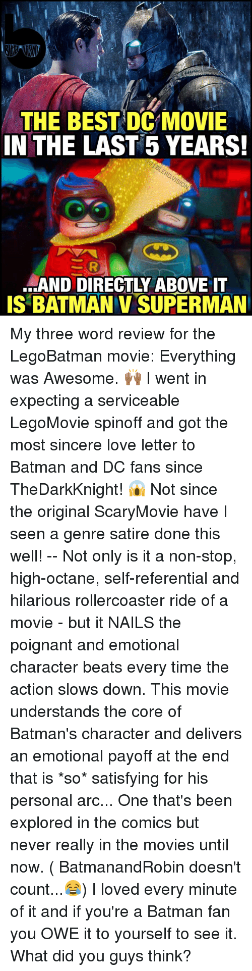 Satisfieing: THE BEST DC MOVIE  IN THE LAST 5 YEARS!  SAND DIRECTLY ABOVE IT  IS BATMAN v SUPERMAN My three word review for the LegoBatman movie: Everything was Awesome. 🙌🏾 I went in expecting a serviceable LegoMovie spinoff and got the most sincere love letter to Batman and DC fans since TheDarkKnight! 😱 Not since the original ScaryMovie have I seen a genre satire done this well! -- Not only is it a non-stop, high-octane, self-referential and hilarious rollercoaster ride of a movie - but it NAILS the poignant and emotional character beats every time the action slows down. This movie understands the core of Batman's character and delivers an emotional payoff at the end that is *so* satisfying for his personal arc... One that's been explored in the comics but never really in the movies until now. ( BatmanandRobin doesn't count...😂) I loved every minute of it and if you're a Batman fan you OWE it to yourself to see it. What did you guys think?