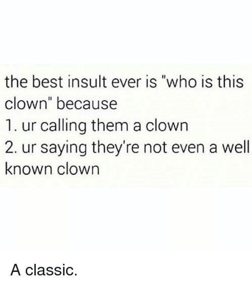 """Memes, Best, and 🤖: the best insult ever is """"who is this  clown"""" because  1. ur calling them a clown  2. ur saying they're not even a well  known clown A classic."""