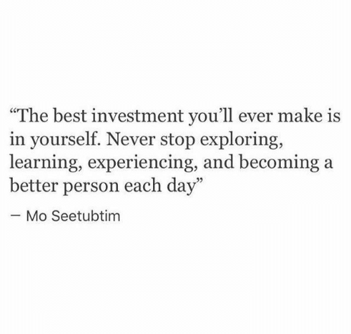 "Best, Never, and Day: ""The best investment you'll ever make is  in yourself. Never stop exploring,  learning, experiencing, and becoming  better person each day""  Mo Seetubtim"