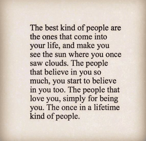 Life, Love, and Memes: The best kind of people are  the ones that come into  your life, and make you  see the sun where you once  saw clouds. The people  that believe in you so  much, you start to believe  in you too. The people that  love you, simply for being  you. The once in a lifetime  kind of people.