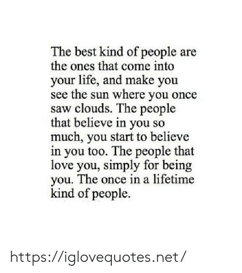 Life, Love, and Saw: The best kind of people are  the ones that come into  your life, and make you  see the sun where you once  saw clouds. The people  that believe in you so  much, you start to believe  in you too. The people that  love you, simply for being  you. The once in a lifetime  kind of people. https://iglovequotes.net/
