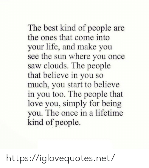 Life, Love, and Saw: The best kind of people are  the ones that come into  your life, and make you  see the sun where you once  saw clouds. The people  that believe in you so  much, you start to believe  in you too. The people that  love you, simply for being  you. The once in a lifetime  kind of people https://iglovequotes.net/
