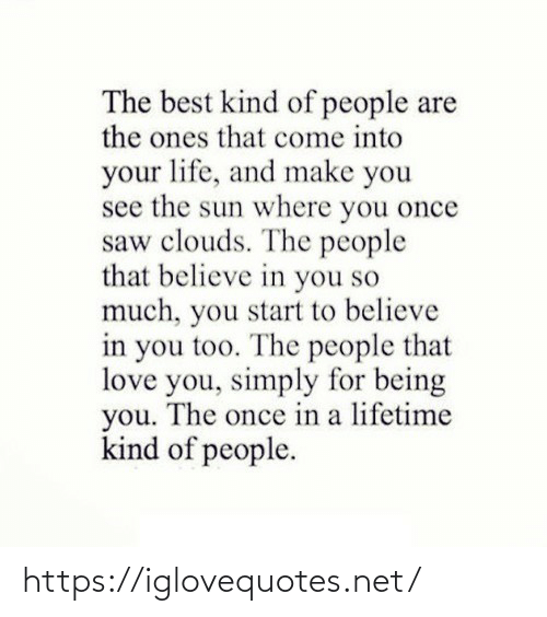 clouds: The best kind of people are  the ones that come into  your life, and make you  see the sun where you once  saw clouds. The people  that believe in you so  much, you start to believe  in you too. The people that  love you, simply for being  you. The once in a lifetime  kind of people. https://iglovequotes.net/
