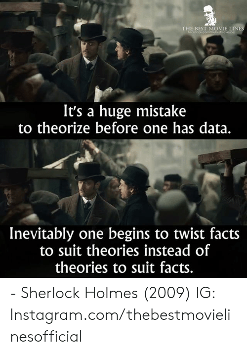Facts, Instagram, and Memes: THE BEST MOVIE LINE  focebook.comm  It's a huge mistake  to theorize before one has data.  Inevitably one begins to twist facts  to suit theories instead of  theories to suit facts. - Sherlock Holmes (2009)  IG: Instagram.com/thebestmovielinesofficial