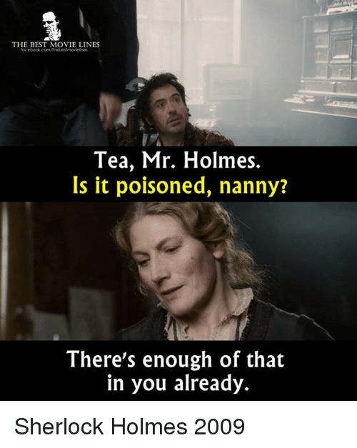 Sherlocking: THE BEST MOVIE LINES  focebook.com/Thebestmovelnes  Tea, Mr. Holmes.  Is it poisoned, nanny?  There's enough of that  in you already. Sherlock Holmes 2009