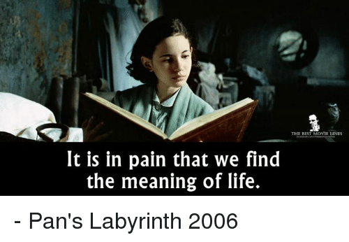 Memes, Labyrinth, and 🤖: THE BEST MOVIE LINES  It is in pain that we find  the meaning of life. - Pan's Labyrinth 2006