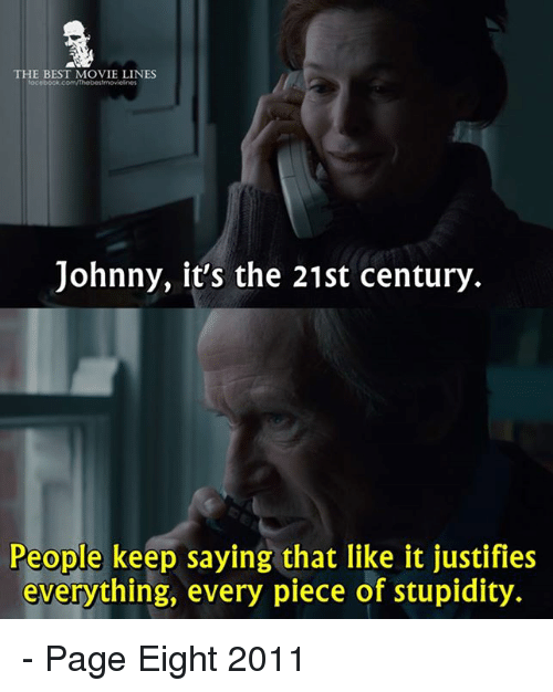 Johnnies: THE BEST MOVIE LINES  Johnny, it's the 21st century  People keep saying that like it justifies  everything, every piece of stupidity. - Page Eight 2011