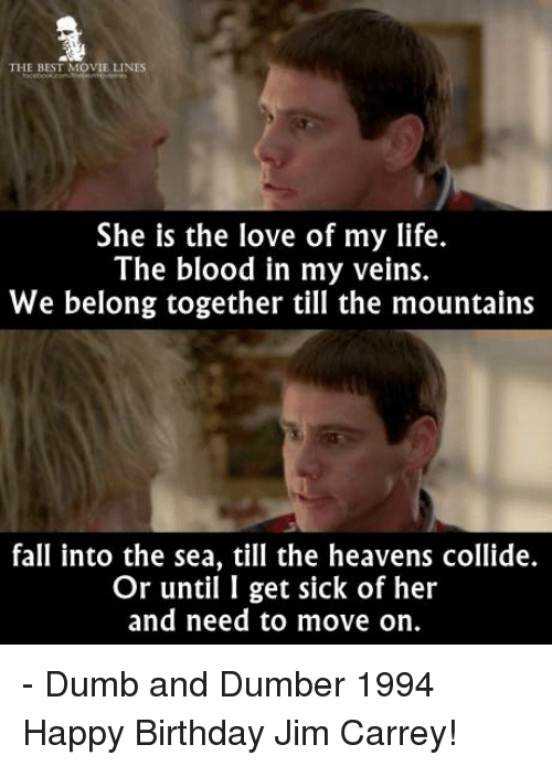 Dumb, Heaven, and Jim Carrey: THE BEST MOVIE LINES  She is the love of my life.  The blood in my veins.  We belong together till the mountains  fall into the sea, till the heavens collide.  Or until I get sick of her  and need to move on. - Dumb and Dumber 1994  Happy Birthday Jim Carrey!