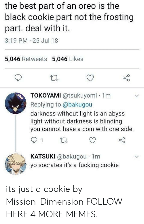 frosting: the best part of an oreo is the  black cookie part not the frosting  part. deal with it.  3:19 PM 25 Jul 18  5,046 Retweets 5,046 Likes  TOKOYAMI @tsukuyomi 1m  Replying to @bakugou  darkness without light is an abyss  light without darkness is blinding  you cannot have a coin with one side.  KATSUKI @bakugou 1m  yo socrates it's a fucking cookie its just a cookie by Mission_Dimension FOLLOW HERE 4 MORE MEMES.