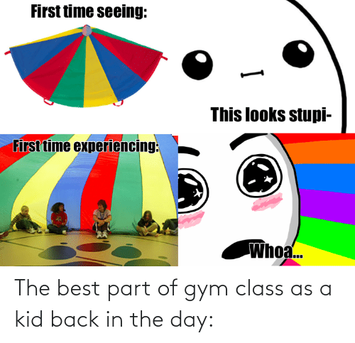 kid: The best part of gym class as a kid back in the day: