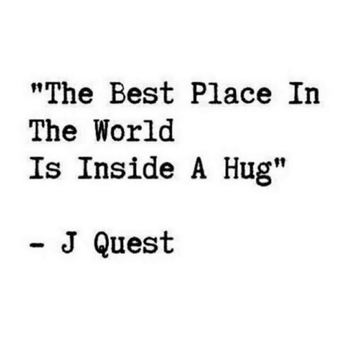 "Best, Quest, and World: ""The Best Place In  The World  Is Inside A Hug""  - J Quest"