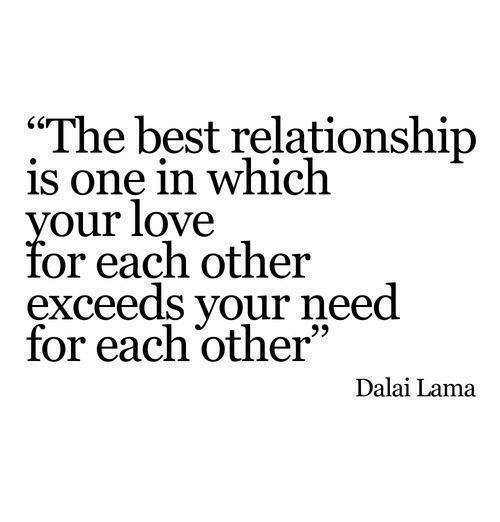 "Love, Best, and Dalai Lama: ""The best relationship  is one in which  our love  or each other  exceeds your need  for each other  Dalai Lama"