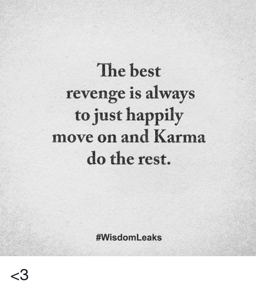Alwaysed: The best  revenge is always  to just happily  move on and Karma  do the rest.  #Wisdom Leaks <3