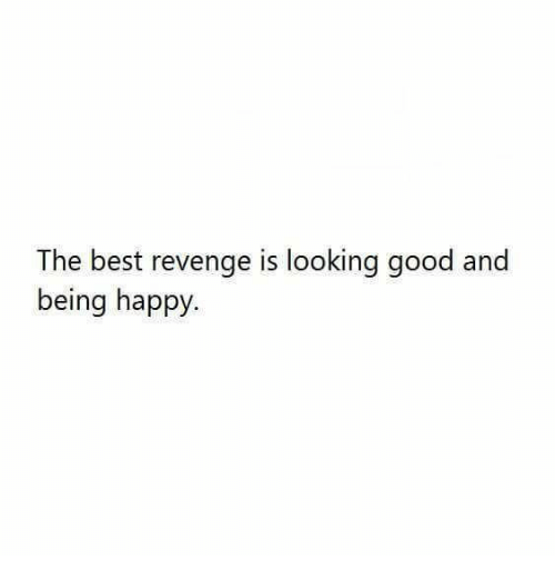 Revenge, Best, and Good: The best revenge is looking good and  being happy.