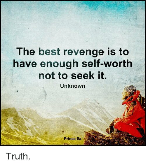 revengeance: The best revenge is to  have enough self-worth  not to seek it.  Unknown  Prince Ea Truth.