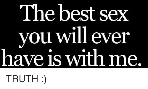Best Sexes: The best sex  you will ever  have is with me. TRUTH :)
