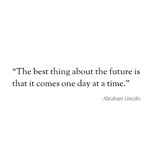 """at-a-time: """"The best thing about the future is  that it comes one day at a time.""""  - Abraham Lincoln"""