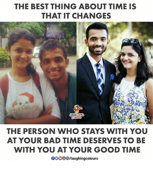 Bad Time: THE BEST THING ABOUT TIME IS  THAT IT CHANGES  AUGHING  THE PERSON WHO STAYS WITH YOU  AT YOUR BAD TIME DESERVES TO BE  WITH YOU AT YOUR GOOD TIME  /laughingcolours