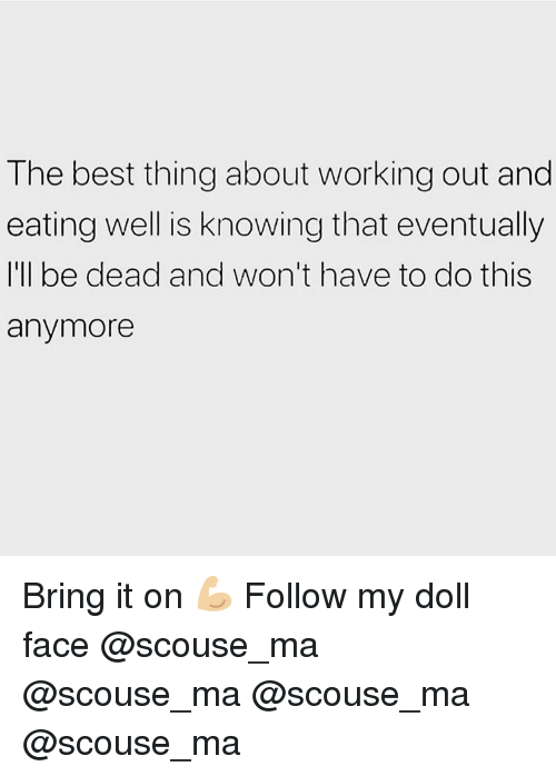 Memes, Working Out, and Best: The best thing about working out and  eating well is knowing that eventually  I'll be dead and won't have to do this  anymore Bring it on 💪🏼 Follow my doll face @scouse_ma @scouse_ma @scouse_ma @scouse_ma