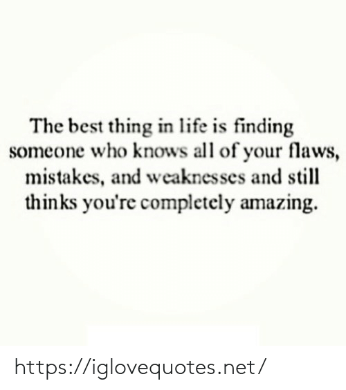 Finding: The best thing in life is finding  someone who knows all of your flaws,  mistakes, and weaknesses and still  thinks you're completely amazing. https://iglovequotes.net/