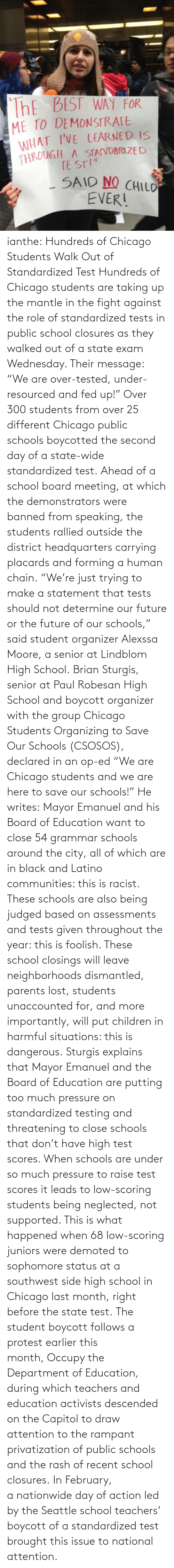 "Emanuel: ThE BEST WAY FOR  ME TO DEMONSTRATE  WHAT I'VE LEARNED IS  THROUGH A STAVDARI ZE D  TE ST!""  SAID NO CHILO  EVER! ianthe:  Hundreds of Chicago Students Walk Out of Standardized Test Hundreds of Chicago students are taking up the mantle in the fight against the role of standardized tests in public school closures as they walked out of a state exam Wednesday. Their message: ""We are over-tested, under-resourced and fed up!"" Over 300 students from over 25 different Chicago public schools boycotted the second day of a state-wide standardized test. Ahead of a school board meeting, at which the demonstrators were banned from speaking, the students rallied outside the district headquarters carrying placards and forming a human chain. ""We're just trying to make a statement that tests should not determine our future or the future of our schools,"" said student organizer Alexssa Moore, a senior at Lindblom High School. Brian Sturgis, senior at Paul Robesan High School and boycott organizer with the group Chicago Students Organizing to Save Our Schools (CSOSOS), declared in an op-ed ""We are Chicago students and we are here to save our schools!"" He writes:  Mayor Emanuel and his Board of Education want to close 54 grammar schools around the city, all of which are in black and Latino communities: this is racist. These schools are also being judged based on assessments and tests given throughout the year: this is foolish. These school closings will leave neighborhoods dismantled, parents lost, students unaccounted for, and more importantly, will put children in harmful situations: this is dangerous.  Sturgis explains that Mayor Emanuel and the Board of Education  are putting too much pressure on standardized testing and threatening to close schools that don't have high test scores. When schools are under so much pressure to raise test scores it leads to low-scoring students being neglected, not supported. This is what happened when 68 low-scoring juniors were demoted to sophomore status at a southwest side high school in Chicago last month, right before the state test.  The student boycott follows a protest earlier this month, Occupy the Department of Education, during which teachers and education activists descended on the Capitol to draw attention to the rampant privatization of public schools and the rash of recent school closures. In February, a nationwide day of action led by the Seattle school teachers' boycott of a standardized test brought this issue to national attention."