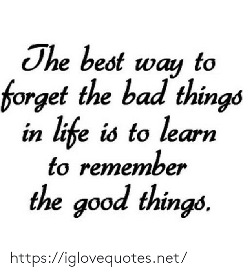 Life Is: The best way  forget the bad things  in life is to learn  to remember  the good things. https://iglovequotes.net/