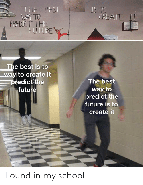Funny, Future, and School: THE BEST  WAY TO  PREDICT THE  FUTURE  IS TO  CREATE IT  The best is to  way to create it  predict the  future  The best  way to  predict the  future is to  create it Found in my school