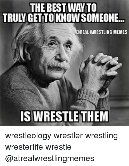 Wrestling Memes: THE BEST WAY TO  TRULGETTO KNOWSOMEONE  REAL WRESTLING MEMES  IS WRESTLE THEM wrestleology wrestler wrestling wresterlife wrestle @atrealwrestlingmemes