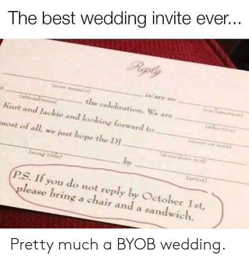 Dank, Yo, and Best: The best wedding invite ever..  is/ are yo  the celebration. We are  atteod  Kurt and Jackie and looking forward to  most of all, we just hope the DJ  by  ongtitie  artict)  P.S. If you do not reply by Oetober Ist,  lease bring a chair and a sandwich. Pretty much a BYOB wedding.