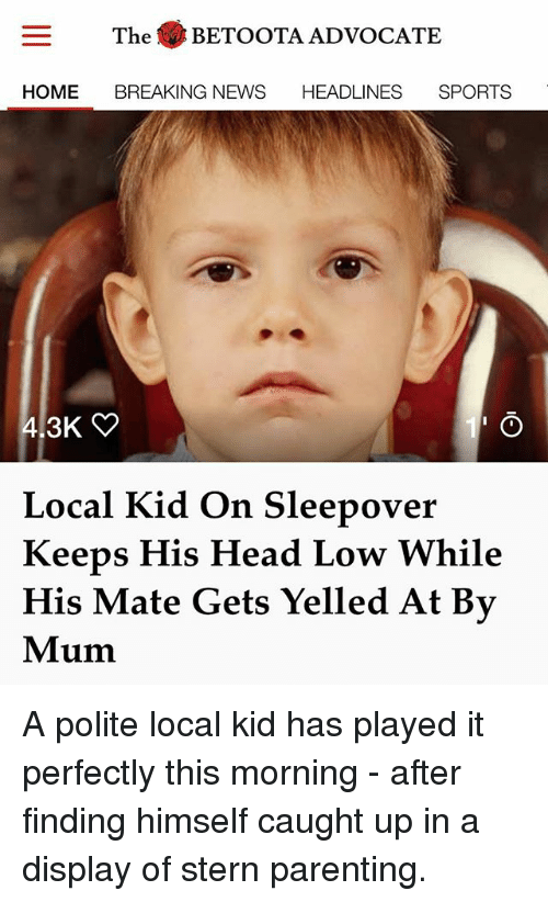 Head, Memes, and News: The . BETOOTA ADVOCATE  HOME BREAKING NEWS HEADLINES SPORTS  Local Kid On Sleepover  Keeps His Head Low While  His Mate Gets Yelled At By  Mum A polite local kid has played it perfectly this morning - after finding himself caught up in a display of stern parenting.