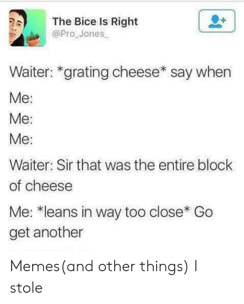 Waiter: The Bice Is Right  @Pro Jones  Waiter: *grating cheese* say when  Ме:  Me:  Ме:  Waiter: Sir that was the entire block  of cheese  Me: *leans in way too close* Go  get another Memes(and other things) I stole