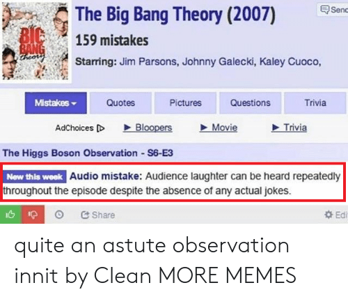 Dank, Memes, and Target: The Big Bang Theory (2007) en  159 mistakes  Starring: Jim Parsons, Johnny Galecki, Kaley Cuoco,  MistakeS  Quotes  Pictures  Questions  Trivia  AdChoices D Bloopers Movie  Trivia  The Higgs Boson Observation S6-E3  New this week Audio mistake: Audience laughter can be heard repeatedly  throughout the episode despite the absence of any actual jokes.  Share  Edi quite an astute observation innit by CIean MORE MEMES