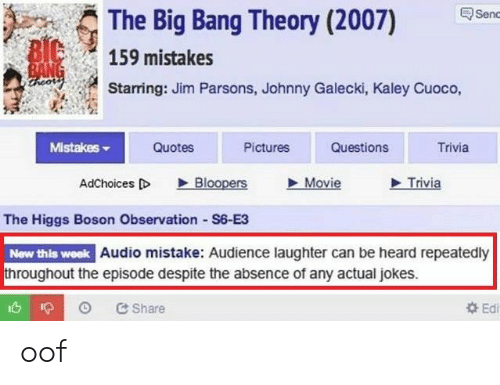 big bang: The Big Bang Theory (2007)  Senc  BIC  159 mistakes  BANG  ireor  Starring: Jim Parsons, Johnny Galecki, Kaley Cuoco,  Mistakes  Quotes  Pictures  Questions  Trivia  Bloopers  Movie  Trivia  AdChoices D  The Higgs Boson Observation S6-E3  New this week Audio mistake: Audience laughter can be heard repeatedly  throughout the episode despite the absence of any actual jokes.  Ed  &Share oof