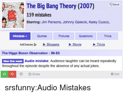 big bang: The Big Bang Theory (2007) Send  159 mistakes  Starring: Jim Parsons, Johnny Galecki, Kaley Cuoco,  Mistakes ▼  Quotes  Pictures  Questions  Trivia  AdChoices [D  、Bloopers  Movie  Trivia  The Higgs Boson Observation S6 E3  New thls week  Audio mistake: Audience laughter can be heard repeatedly  throughout the episode despite the absence of any actual jokes.  O Share  Edit srsfunny:Audio Mistakes
