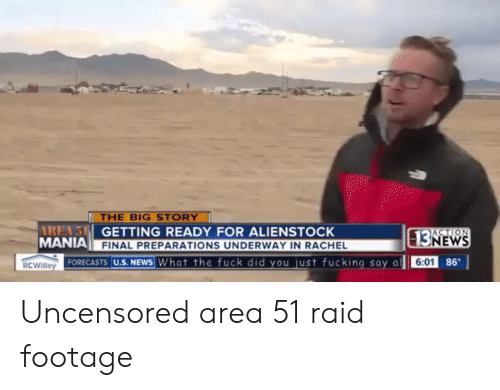 Fucking, News, and Fuck: THE BIG STORY  AREA'S GETTING READY FOR ALIENSTOCK  MANIA  ACTION  13NEWS  FINAL PREPARATIONS UNDERWAY IN RACHEL  FORECASTS U.S. NEWS What the fuck did you just fucking say a  86  6:01  RCWilley Uncensored area 51 raid footage