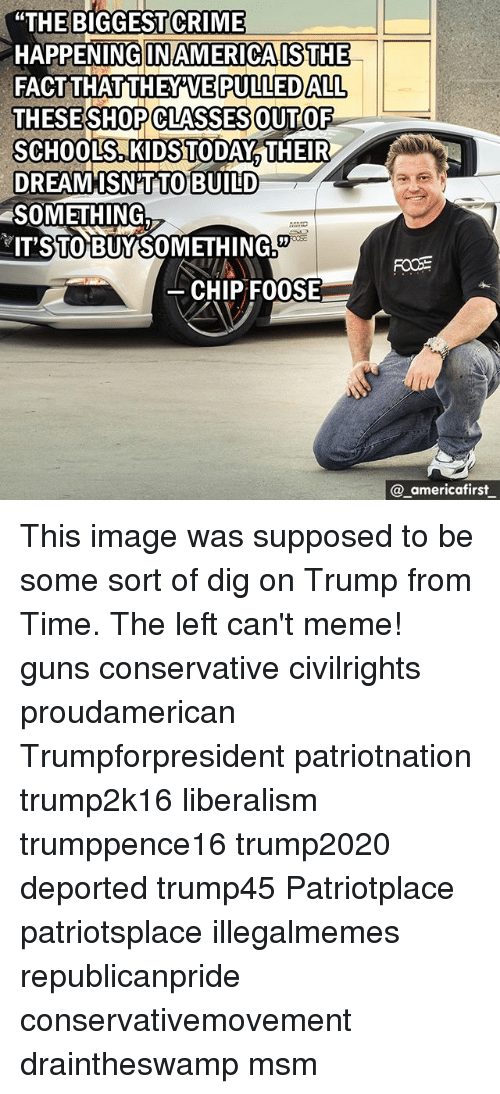 """Criming: """"THE BIGGEST CRIME  HAPPENING INAMERICAISTHE  FACTTHATTHEY'VE  THESESHOPCLASSESOUTOF  SCHOOLS, KIDSTODAY THEIR  DREAMISN'TTO  SOMETHING.  IT'STO BUYSOMETHING  PULLEDALL  BUILD  CHIP FO0SE  @ _americafirst This image was supposed to be some sort of dig on Trump from Time. The left can't meme! guns conservative civilrights proudamerican Trumpforpresident patriotnation trump2k16 liberalism trumppence16 trump2020 deported trump45 Patriotplace patriotsplace illegalmemes republicanpride conservativemovement draintheswamp msm"""