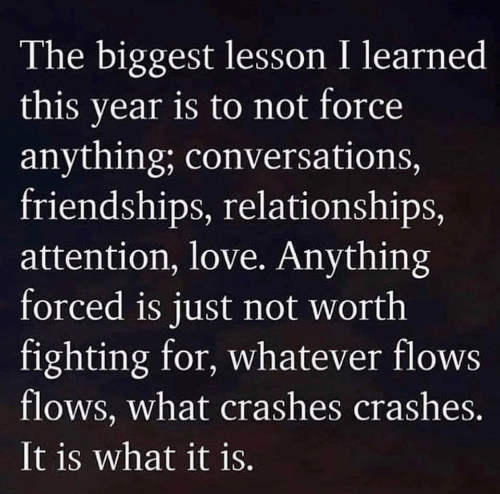 Love, Relationships, and Force: The biggest lesson I learned  this year is to not force  anything; conversations,  friendships, relationships,  attention, love. Anything  forced is just not worth  fighting for, whatever flows  flows, what crashes crashes.  It is what it is.