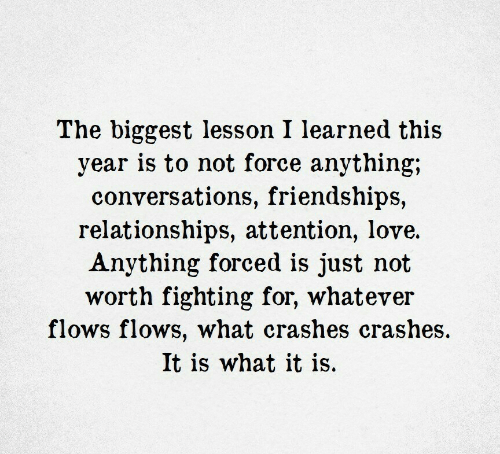 Relationships: The biggest lesson I learned this  year is to not force anything;  conversations, friendships,  relationships, attention, love.  Anything forced is just not  worth fighting for, whatever  flows flows, what crashes crashes  It is what it is.