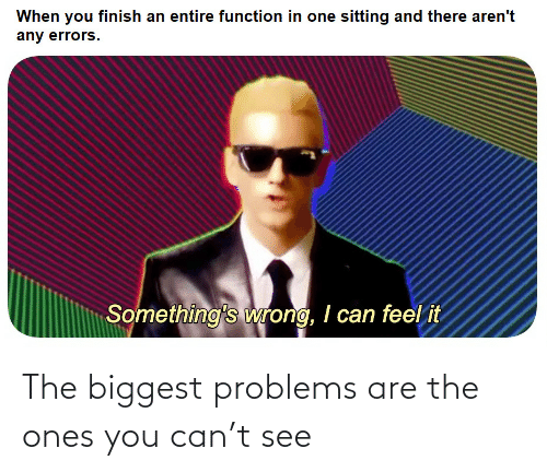 Biggest: The biggest problems are the ones you can't see