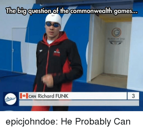 commonwealth: The bigquestion of the commonwealth games...  CAN Richard FUNK  3 epicjohndoe:  He Probably Can