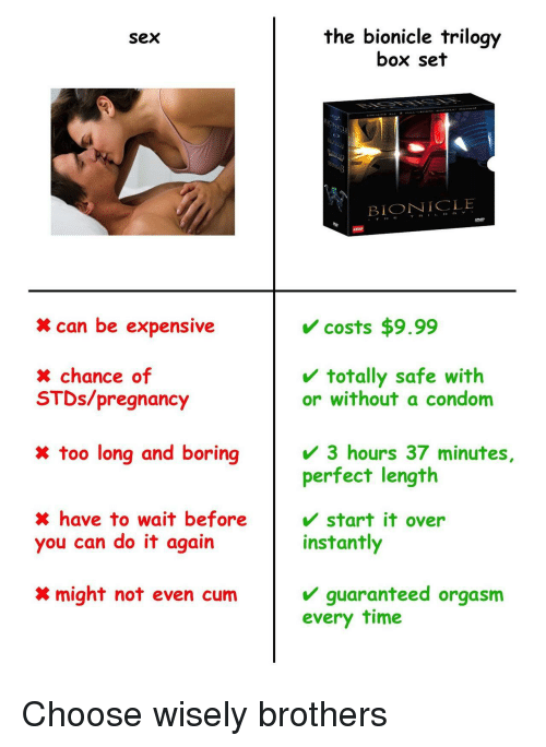 Choose Wisely: the bionicle trilogy  box set  Sex  BIONICLE  TH  can be expensive  costs $9.99  totally safe with  x chance of  STDs/pregnancy  or without a condom  x too long and boring  3 hours 37 minutes,  perfect length  X have to wait before  you can do it again  start it over  instantly  guaranteed orgasm  every time  might not even cum Choose wisely brothers