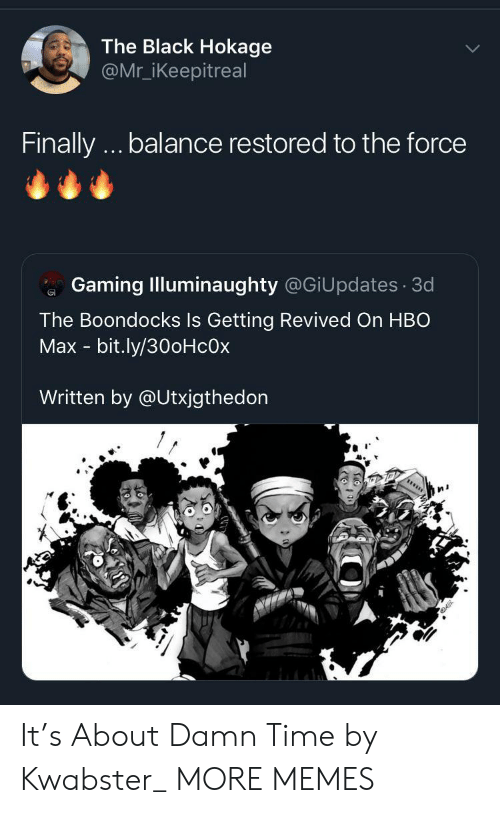 Boondocks: The Black Hokage  @Mr_iKeepitreal  Finally.. balance restored to the force  Gaming Illuminaughty @GiUpdates 3d  The Boondocks Is Getting Revived On HBO  Max - bit.ly/30oHcOx  Written by @Utxjgthedon It's About Damn Time by Kwabster_ MORE MEMES
