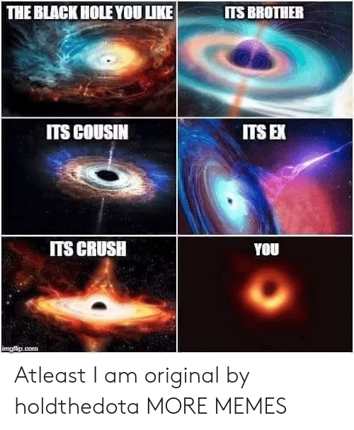 uke: THE BLACK HOLE YOU UKE  ITS BROTHER  ITS COUSIN  ITS E  ITS CRUSH  YOU Atleast I am original by holdthedota MORE MEMES